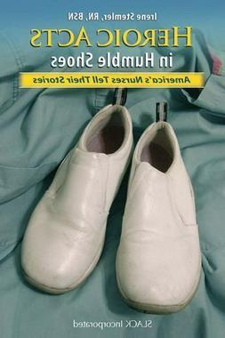 Heroic Acts in Humble Shoes: America's Nurses Tell Their Sto